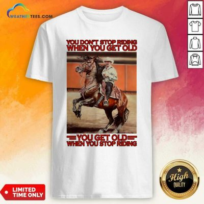 Horse You Do Not Stop Riding When You Get Old You Get Old When You Stop Riding Shirt - Design By Weathertees.com