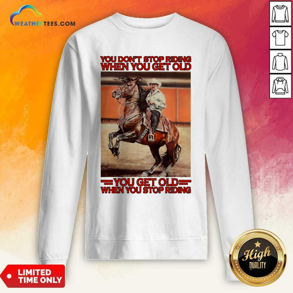 Horse You Do Not Stop Riding When You Get Old You Get Old When You Stop Riding Sweatshirt - Design By Weathertees.com
