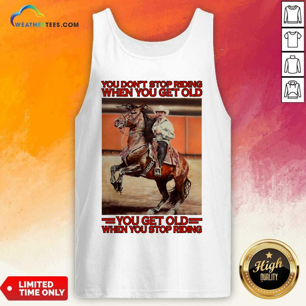 Horse You Do Not Stop Riding When You Get Old You Get Old When You Stop Riding Tank Top - Design By Weathertees.com