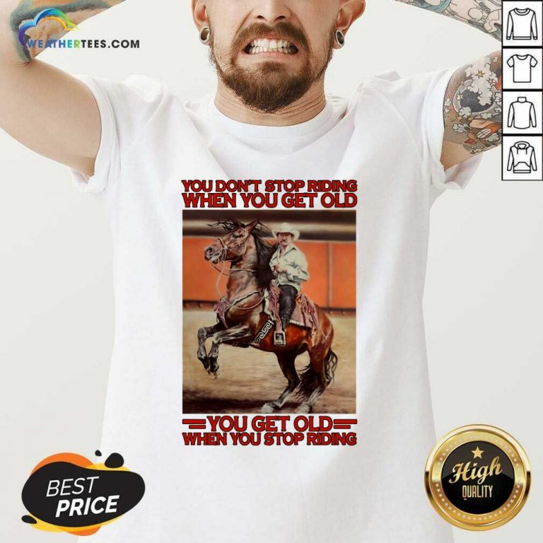 Horse You Do Not Stop Riding When You Get Old You Get Old When You Stop Riding V-neck - Design By Weathertees.com