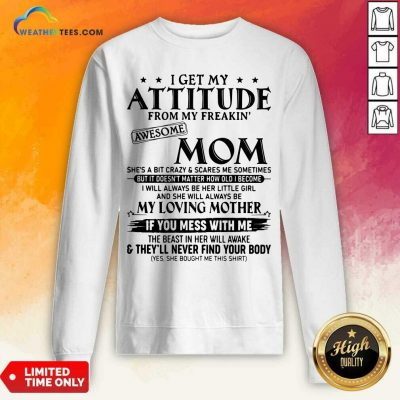 I Get My Attitude From My Freakin Awesome Mom She is A Bit Crazy And Scares Me Sometimes Sweatshirt - Design By Weathertees.com