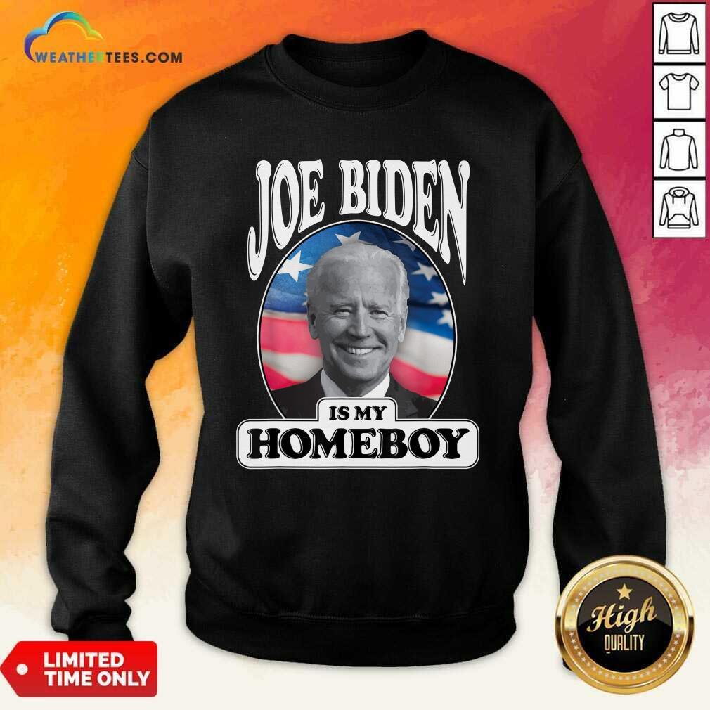 Joe Biden Is My Homeboy Vote Biden For President 2020 Sweatshirt - Design By Weathertees.com