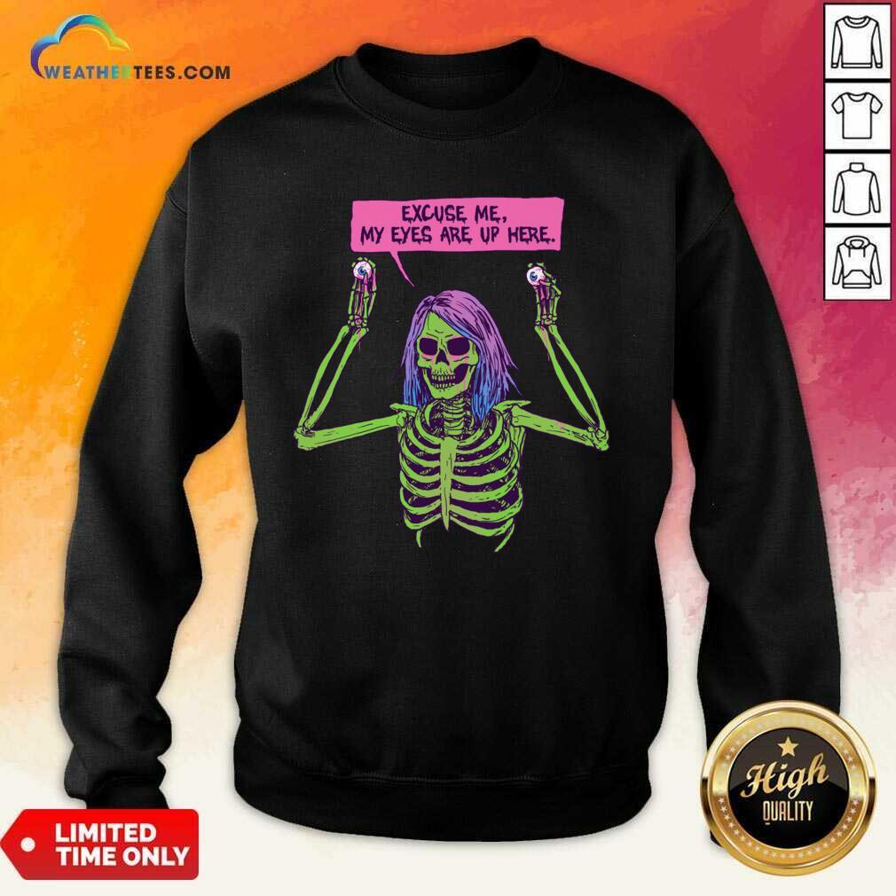 Skeleton Excuse Me my Eyes Are Up Here Sweatshirt - Design By Weathertees.com