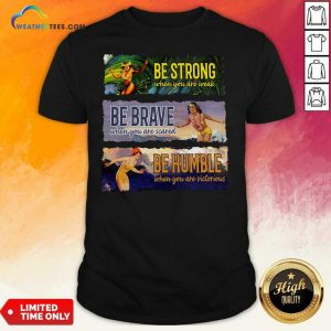 Surf Snowboard Be Strong When You Are Weak Be Brave Be Humble Shirt - Design By Weathertees.com