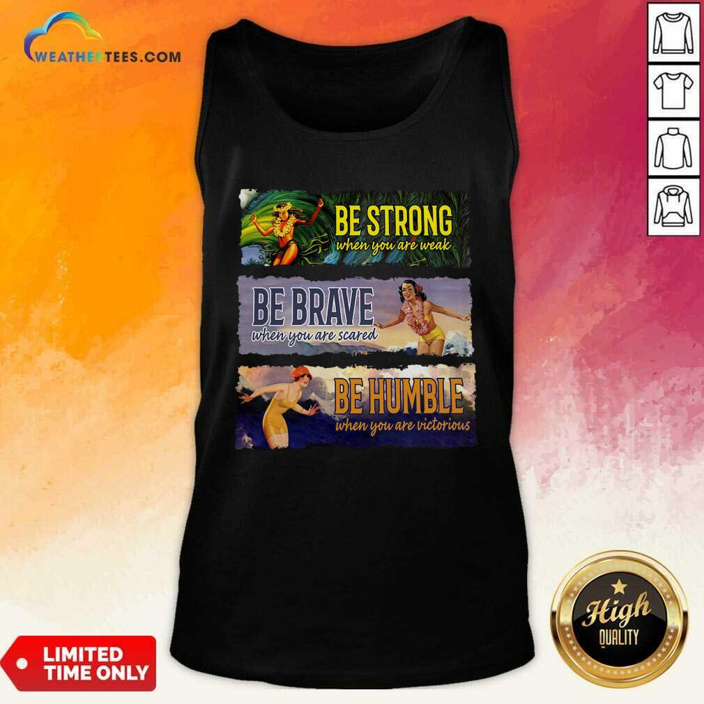Surf Snowboard Be Strong When You Are Weak Be Brave Be Humble Tank Top - Design By Weathertees.com