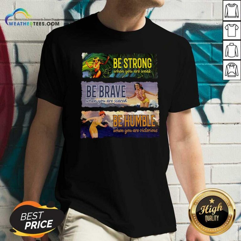 Surf Snowboard Be Strong When You Are Weak Be Brave Be Humble V-neck - Design By Weathertees.com