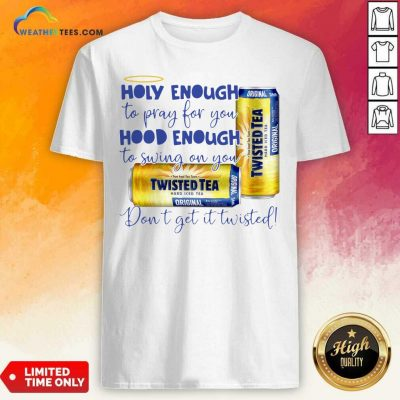 Twisted Tea Holy Enough To Pray For You Hood Enough To Swing On You Shirt - Design By Weathertees.com