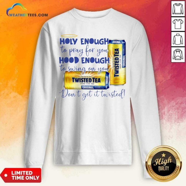 Twisted Tea Holy Enough To Pray For You Hood Enough To Swing On You Sweatshirt - Design By Weathertees.com