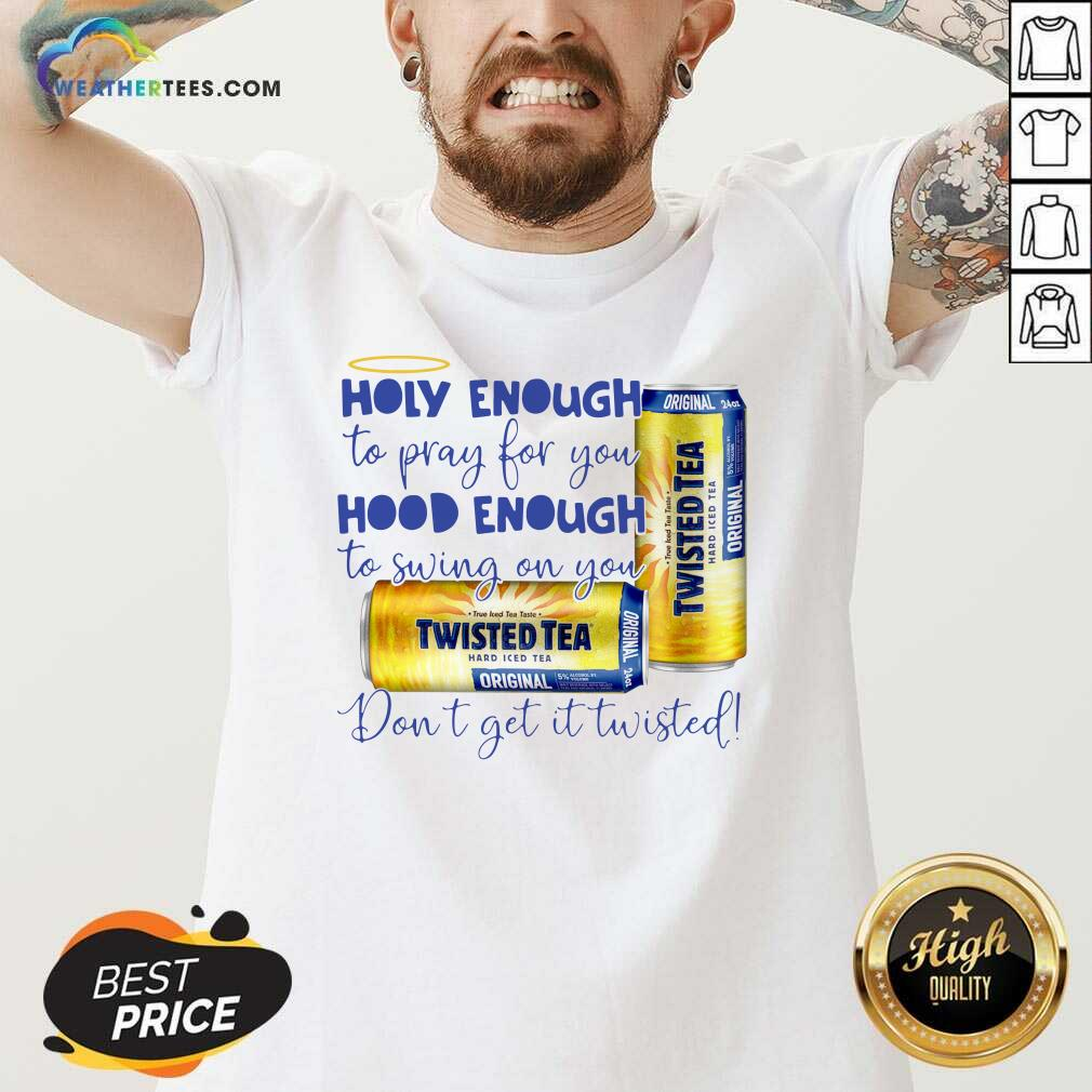 Twisted Tea Holy Enough To Pray For You Hood Enough To Swing On You V-neck - Design By Weathertees.com