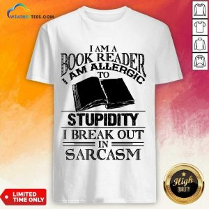 Good I Am A Book Reader I Am Allergic To Stupidity I Break Out In Sarcasm Shirt