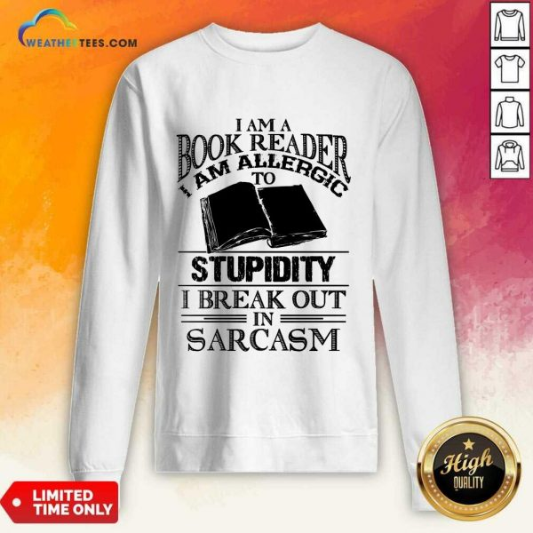 Good I Am A Book Reader I Am Allergic To Stupidity I Break Out In Sarcasm Sweatshirt