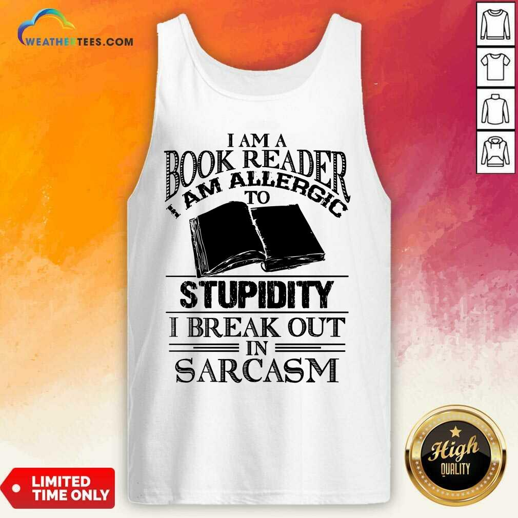 Good I Am A Book Reader I Am Allergic To Stupidity I Break Out In Sarcasm Tank Top