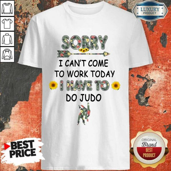 Happy Sorry I Can't I Come To Work Today I Have To Do Judo Shirt