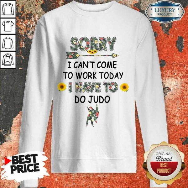 Happy Sorry I Can't I Come To Work Today I Have To Do Judo Sweatshirt