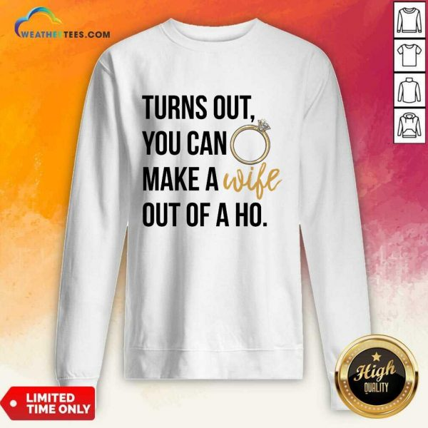 Happy Turns Out You Can Make A Wife Out Of A Ho Sweatshirt