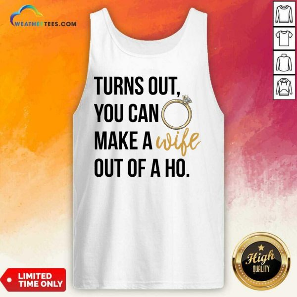 Happy Turns Out You Can Make A Wife Out Of A Ho Tank Top