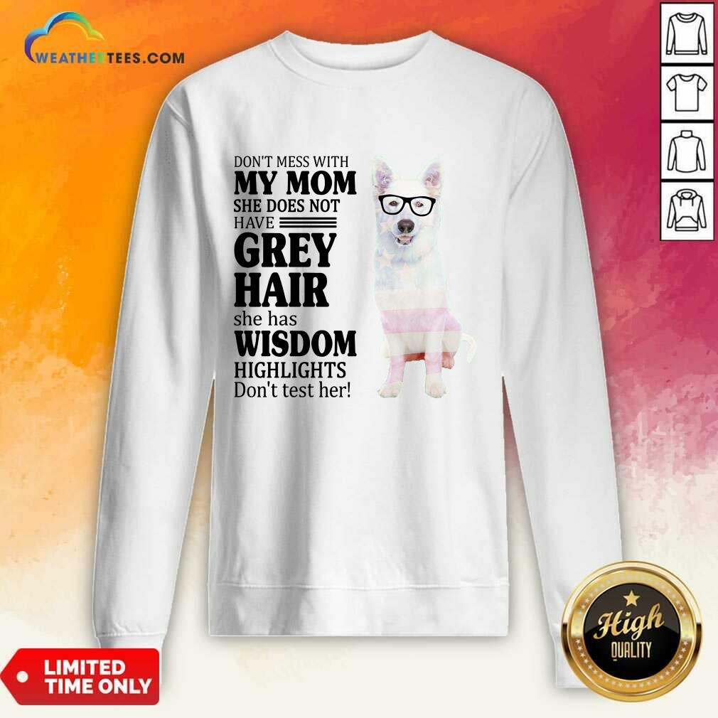 Hot German Shepherd My Mom Grey Hair Wisdom Highlights American Flag Sweatshirt