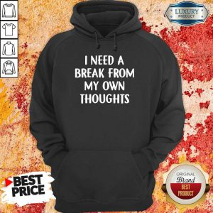 I Need A Break From My Own Thoughts Hoodie