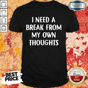 I Need A Break From My Own Thoughts Shirt