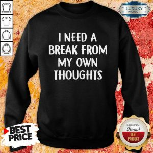 I Need A Break From My Own Thoughts Sweatshirt
