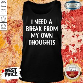 I Need A Break From My Own Thoughts Tank Top