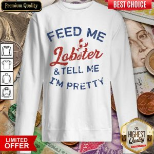 Perfect Feed Me Lobster And My Tell Me I'm Pretty Sweatshirt