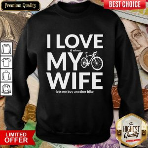 Perfect I Love My Wife Lets Me Buy Another Bike Sweashirt