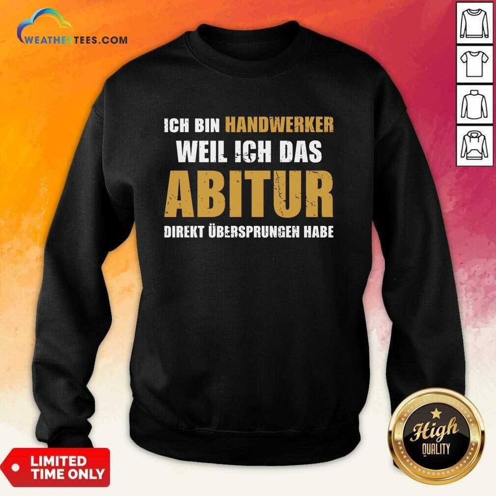 Top Ich Bin Handwerker Weil Ich Das Abitur Direkt Übersprungen Habe Sweatshirt