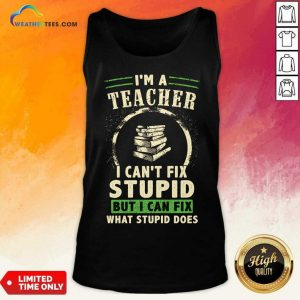Top Im A Teacher I Cant Fix Stupid But I Can Fix What Stupid Does Tank Top