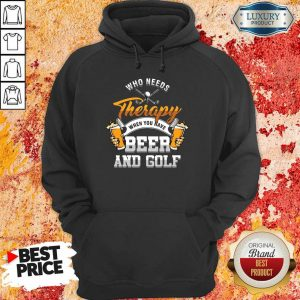 Golf Who Needs Therapy Beer And Golf Hoodie
