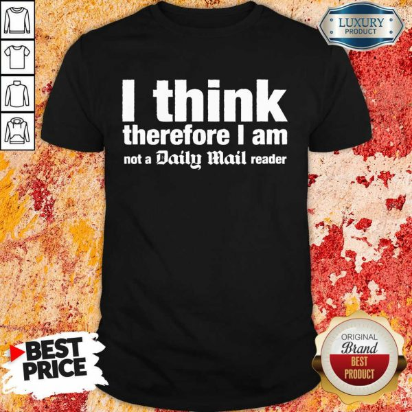 I Think Therefore I Am Not A Daily Mail Reader Shirt