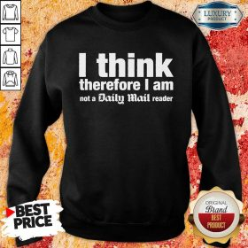 I Think Therefore I Am Not A Daily Mail Reader Sweatshirt