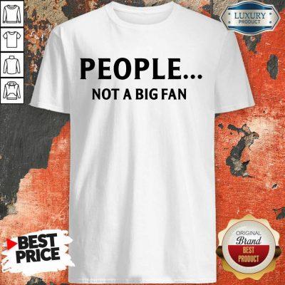 People Not A Big Fan Shirt